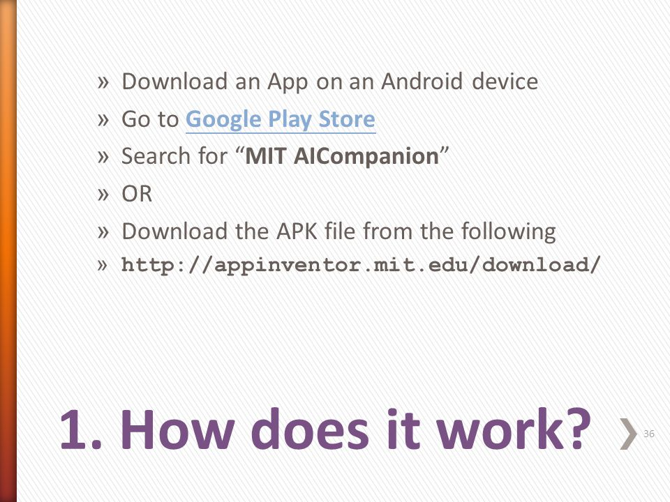 » Download an App on an Android device » Go to Google Play StoreGoogle Play Store » Search for MIT AICompanion » OR » Download the APK file from the following » http://appinventor.mit.edu/download/ 36