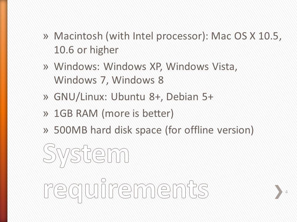 » Macintosh (with Intel processor): Mac OS X 10.5, 10.6 or higher » Windows: Windows XP, Windows Vista, Windows 7, Windows 8 » GNU/Linux: Ubuntu 8+, Debian 5+ » 1GB RAM (more is better) » 500MB hard disk space (for offline version) 4