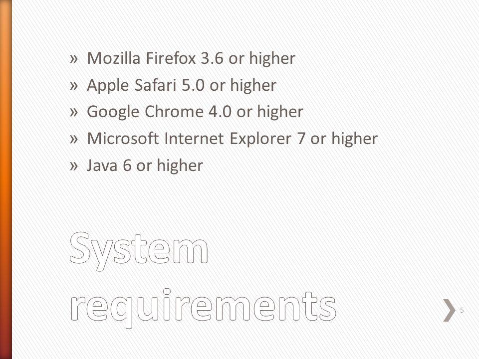 » Mozilla Firefox 3.6 or higher » Apple Safari 5.0 or higher » Google Chrome 4.0 or higher » Microsoft Internet Explorer 7 or higher » Java 6 or higher 5