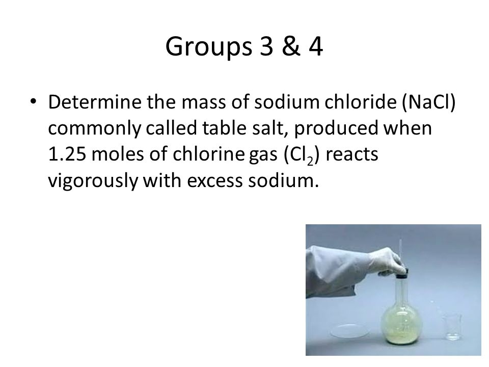Groups 3 & 4 Determine the mass of sodium chloride (NaCl) commonly called table salt, produced when 1.25 moles of chlorine gas (Cl 2 ) reacts vigorous