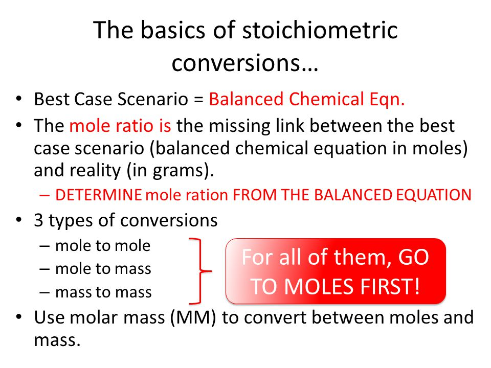 The basics of stoichiometric conversions… Best Case Scenario = Balanced Chemical Eqn. The mole ratio is the missing link between the best case scenari