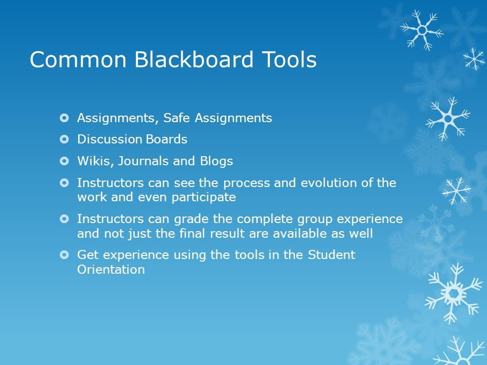 Common Blackboard Tools  Assignments, Safe Assignments  Discussion Boards  Wikis, Journals and Blogs  Instructors can see the process and evolution of the work and even participate  Instructors can grade the complete group experience and not just the final result are available as well  Get experience using the tools in the Student Orientation