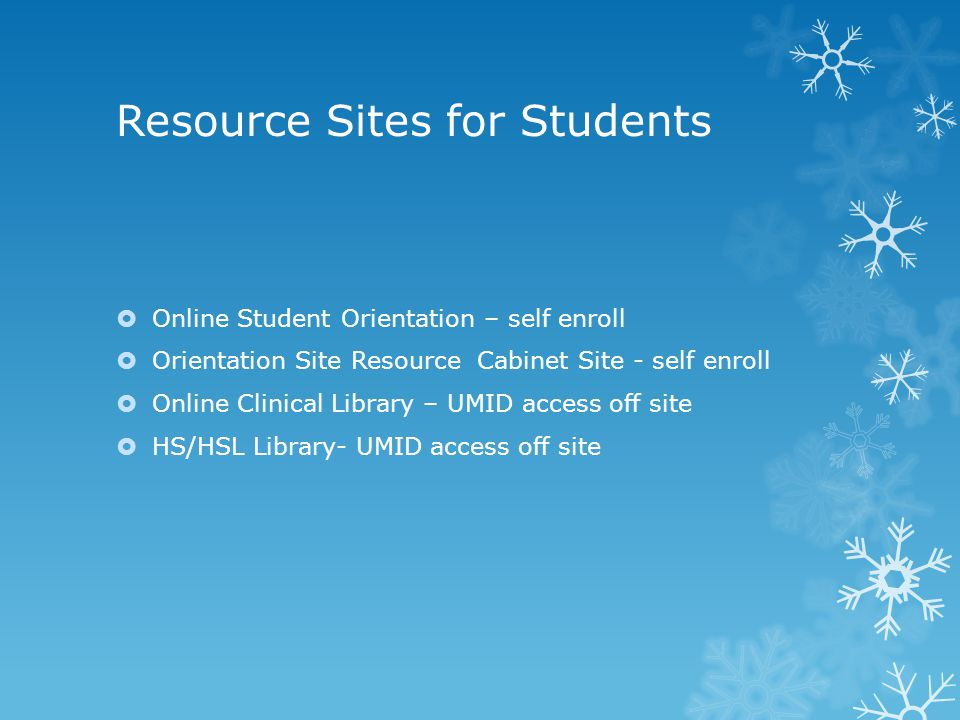 Resource Sites for Students  Online Student Orientation – self enroll  Orientation Site Resource Cabinet Site - self enroll  Online Clinical Library – UMID access off site  HS/HSL Library- UMID access off site