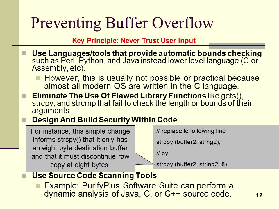 12 Preventing Buffer Overflow Use Languages/tools that provide automatic bounds checking such as Perl, Python, and Java instead lower level language (