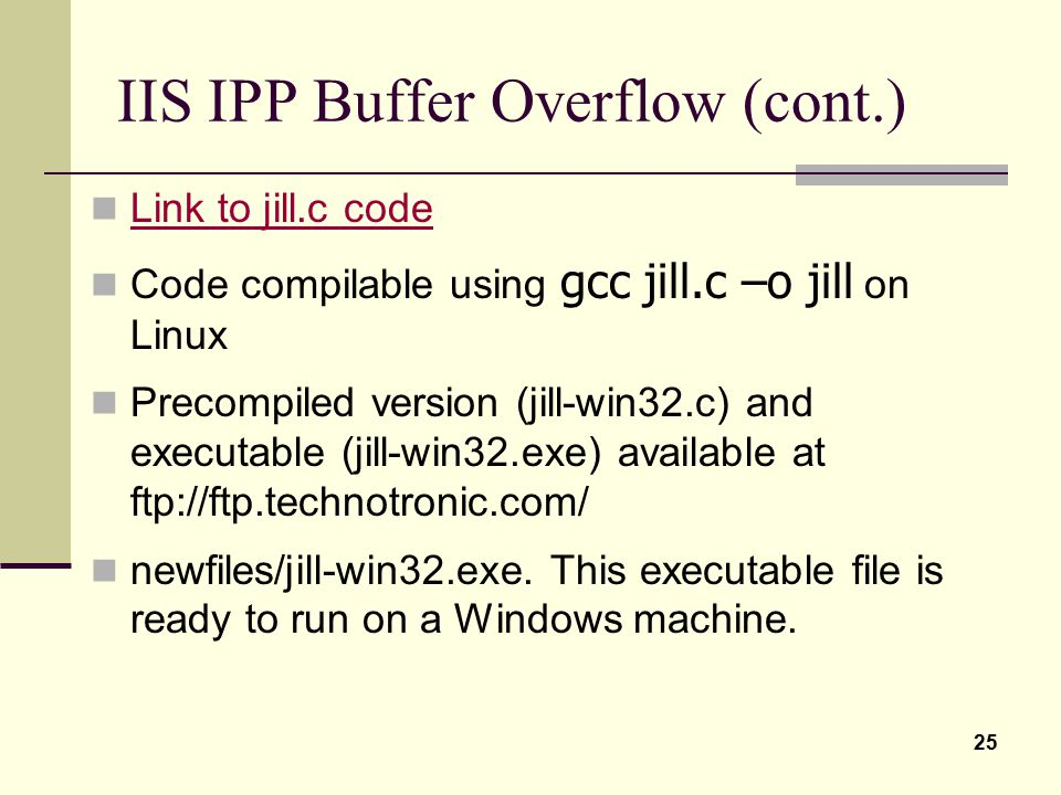 25 IIS IPP Buffer Overflow (cont.) Link to jill.c code Code compilable using gcc jill.c –o jill on Linux Precompiled version (jill-win32.c) and execut
