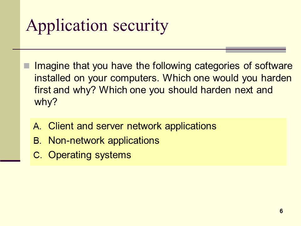 6 Application security A. Client and server network applications B. Non-network applications C. Operating systems Imagine that you have the following