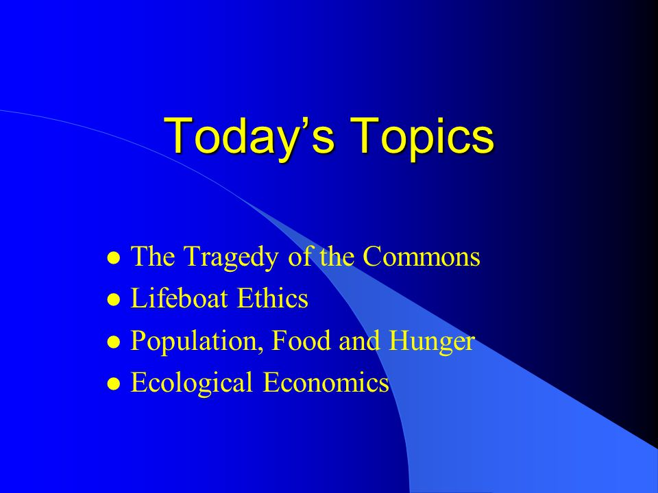 Today's Topics l The Tragedy of the Commons l Lifeboat Ethics l Population, Food and Hunger l Ecological Economics