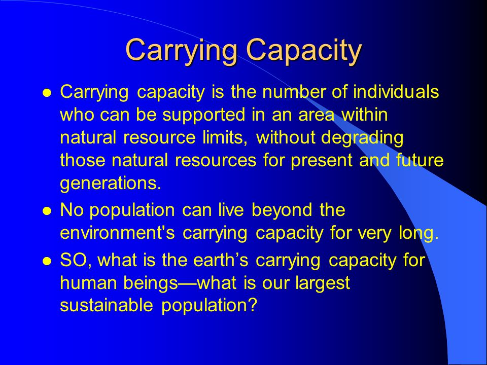 Carrying Capacity l Carrying capacity is the number of individuals who can be supported in an area within natural resource limits, without degrading those natural resources for present and future generations.