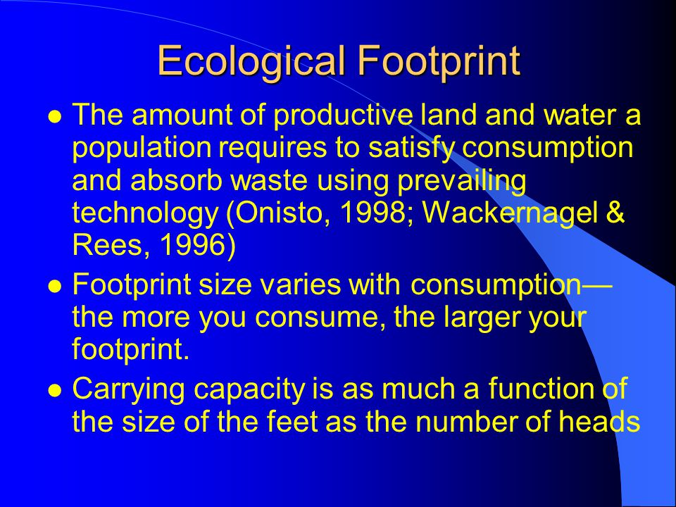 Ecological Footprint l The amount of productive land and water a population requires to satisfy consumption and absorb waste using prevailing technology (Onisto, 1998; Wackernagel & Rees, 1996) l Footprint size varies with consumption— the more you consume, the larger your footprint.