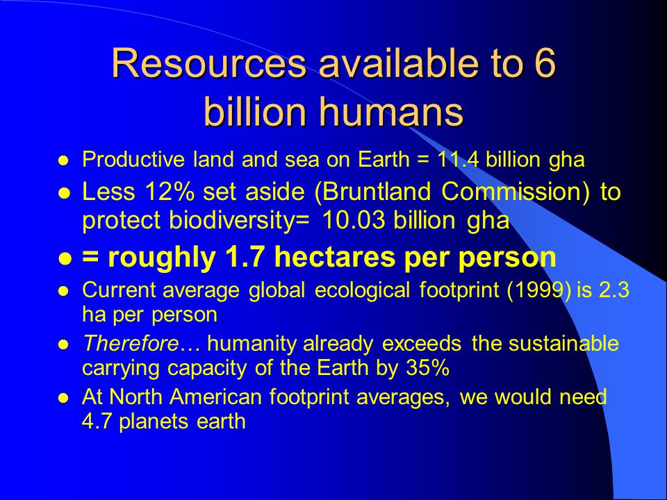 Resources available to 6 billion humans l Productive land and sea on Earth = 11.4 billion gha l Less 12% set aside (Bruntland Commission) to protect biodiversity= 10.03 billion gha l = roughly 1.7 hectares per person l Current average global ecological footprint (1999) is 2.3 ha per person l Therefore… humanity already exceeds the sustainable carrying capacity of the Earth by 35% l At North American footprint averages, we would need 4.7 planets earth