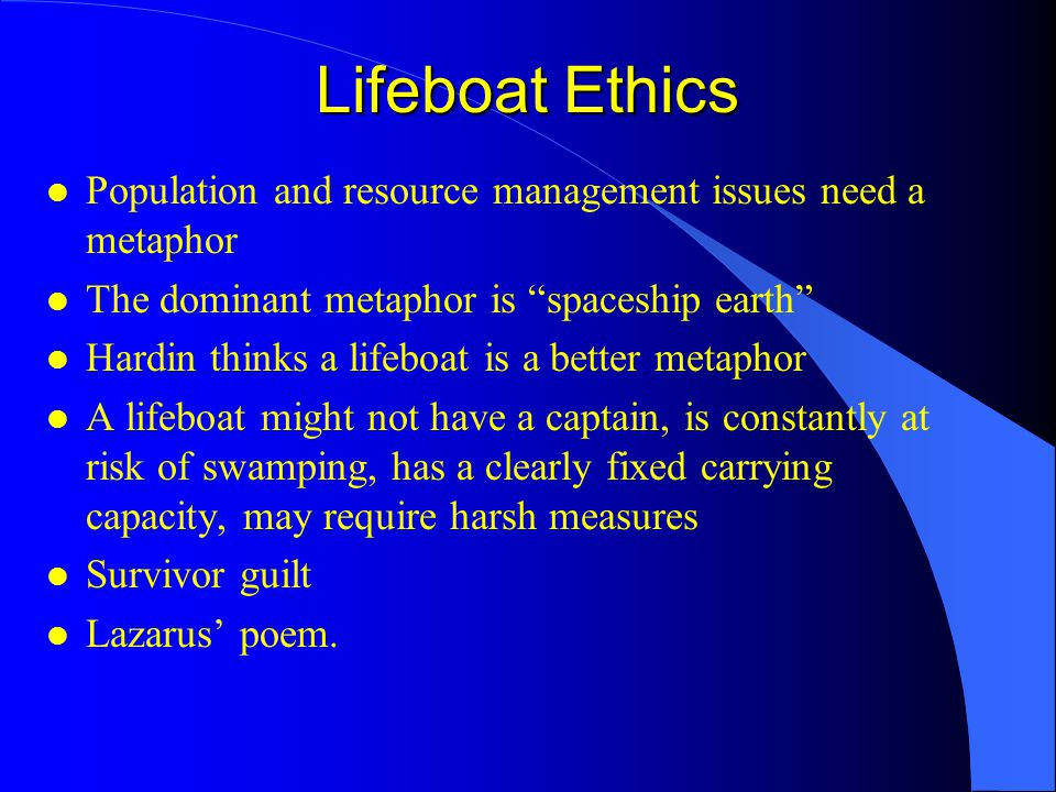 Lifeboat Ethics l Population and resource management issues need a metaphor l The dominant metaphor is spaceship earth l Hardin thinks a lifeboat is a better metaphor l A lifeboat might not have a captain, is constantly at risk of swamping, has a clearly fixed carrying capacity, may require harsh measures l Survivor guilt l Lazarus' poem.