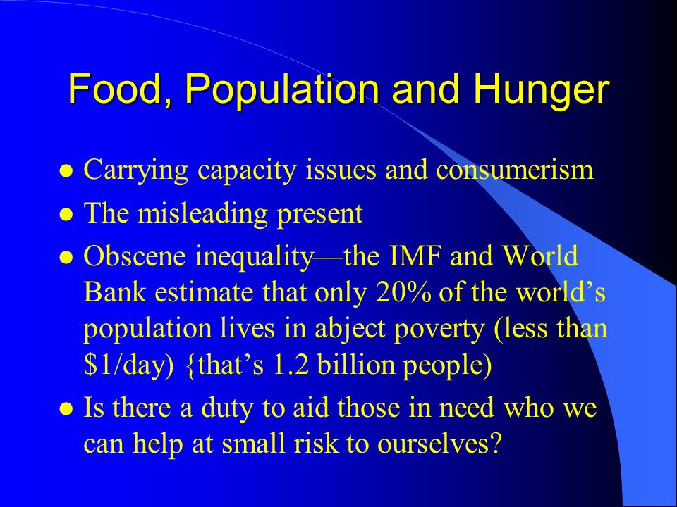 Food, Population and Hunger l Carrying capacity issues and consumerism l The misleading present l Obscene inequality—the IMF and World Bank estimate that only 20% of the world's population lives in abject poverty (less than $1/day) {that's 1.2 billion people) l Is there a duty to aid those in need who we can help at small risk to ourselves?