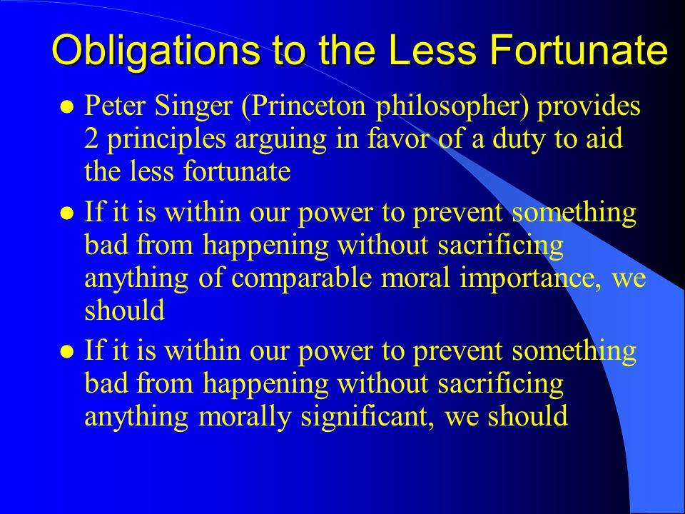 Obligations to the Less Fortunate l Peter Singer (Princeton philosopher) provides 2 principles arguing in favor of a duty to aid the less fortunate l If it is within our power to prevent something bad from happening without sacrificing anything of comparable moral importance, we should l If it is within our power to prevent something bad from happening without sacrificing anything morally significant, we should