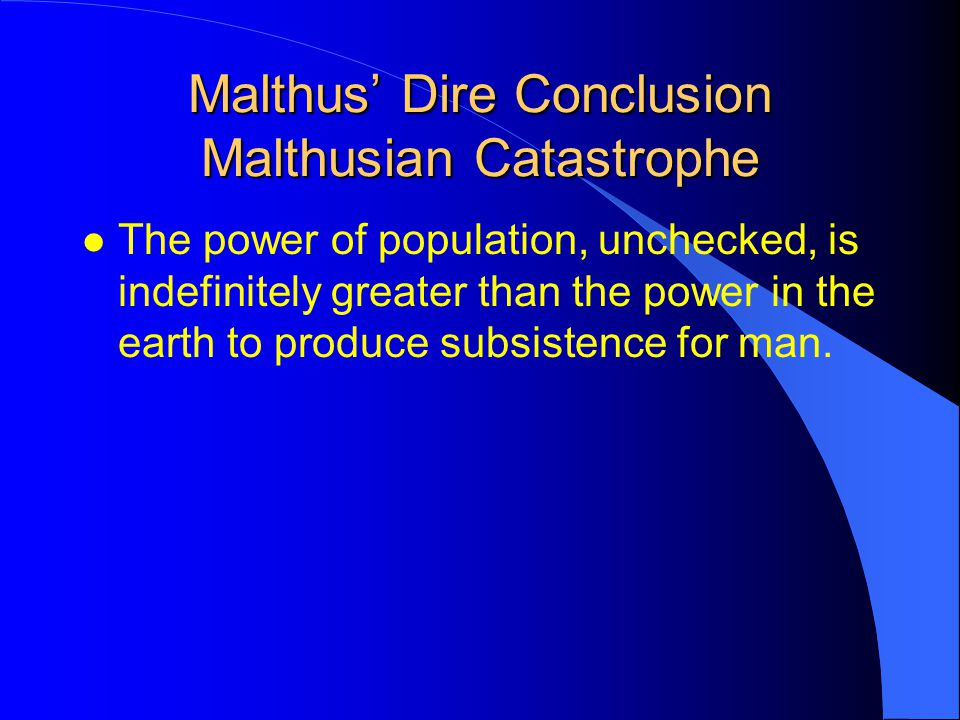 Malthus' Dire Conclusion Malthusian Catastrophe l The power of population, unchecked, is indefinitely greater than the power in the earth to produce subsistence for man.