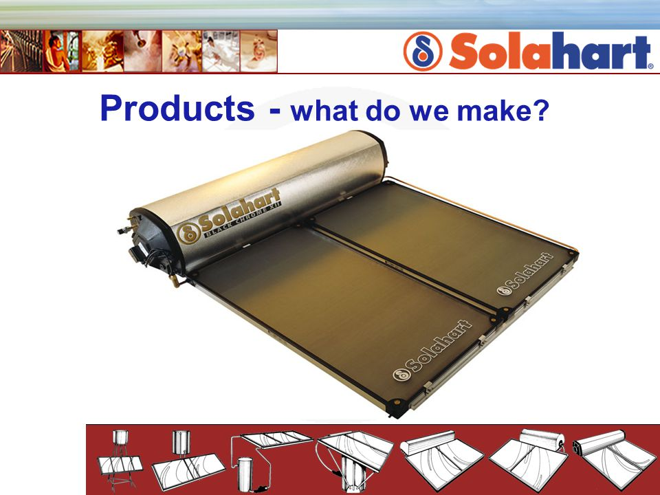 Solahart Products 50 variations to our passive systems (thermosiphon) 2 active (pump systems) 2 Commercial systems 10 models of collectors