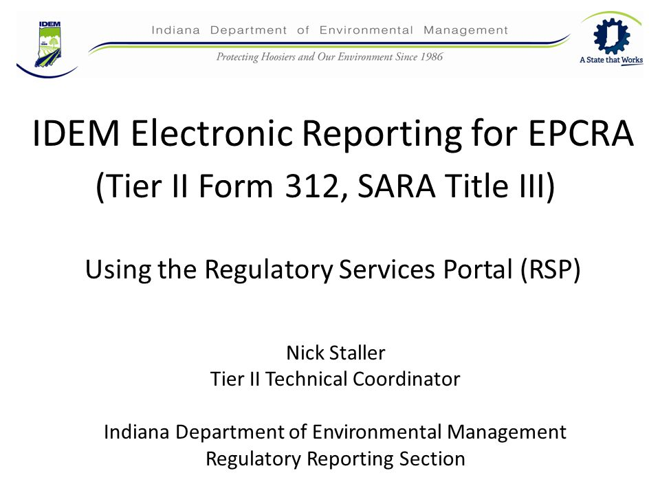 IDEM Electronic Reporting for EPCRA Nick Staller Tier II Technical Coordinator Indiana Department of Environmental Management Regulatory Reporting Section Using the Regulatory Services Portal (RSP) (Tier II Form 312, SARA Title III)
