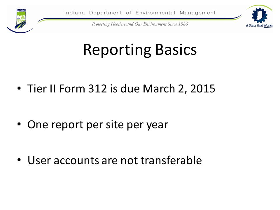 Reporting Basics Tier II Form 312 is due March 2, 2015 One report per site per year User accounts are not transferable