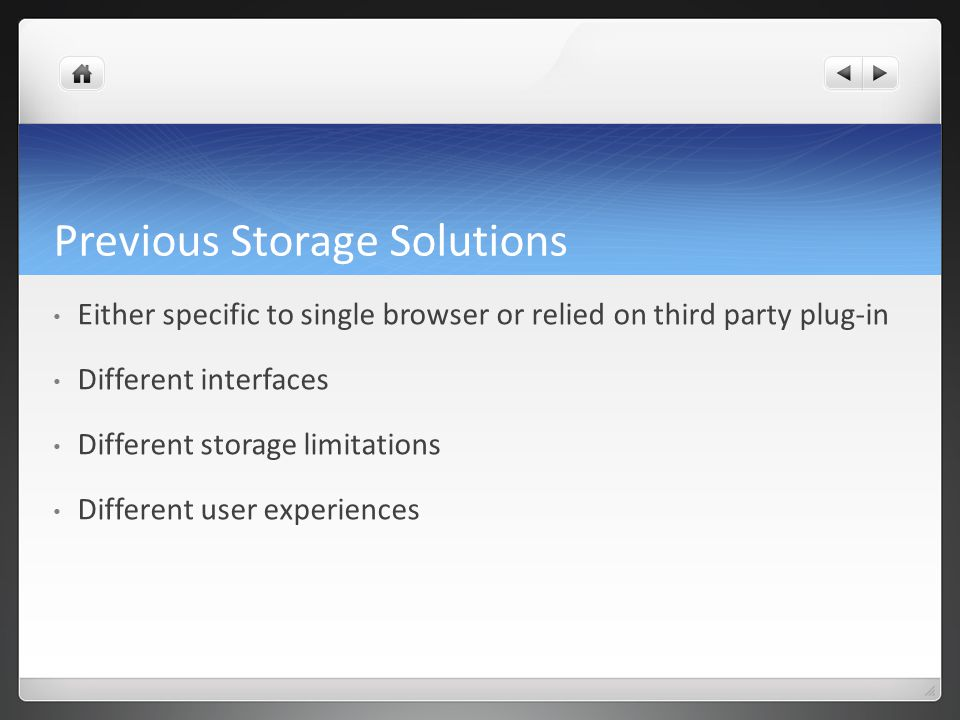 Previous Storage Solutions Either specific to single browser or relied on third party plug-in Different interfaces Different storage limitations Different user experiences