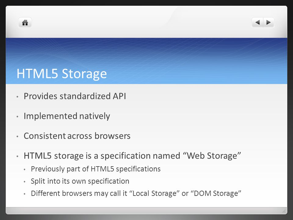 HTML5 Storage Provides standardized API Implemented natively Consistent across browsers HTML5 storage is a specification named Web Storage Previously part of HTML5 specifications Split into its own specification Different browsers may call it Local Storage or DOM Storage