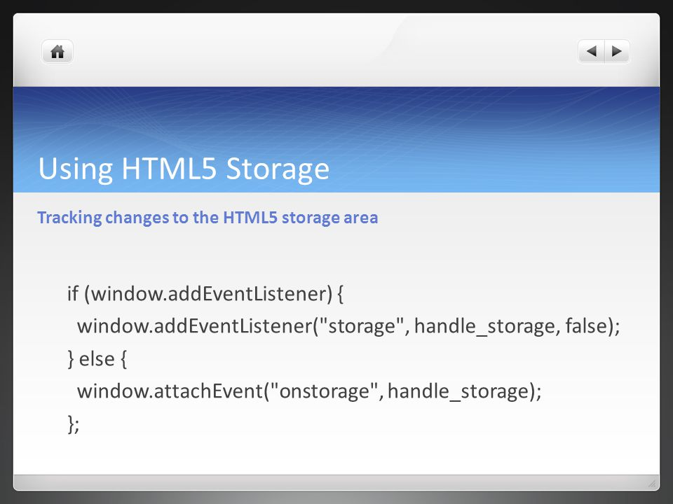 Using HTML5 Storage Tracking changes to the HTML5 storage area if (window.addEventListener) { window.addEventListener( storage , handle_storage, false); } else { window.attachEvent( onstorage , handle_storage); };