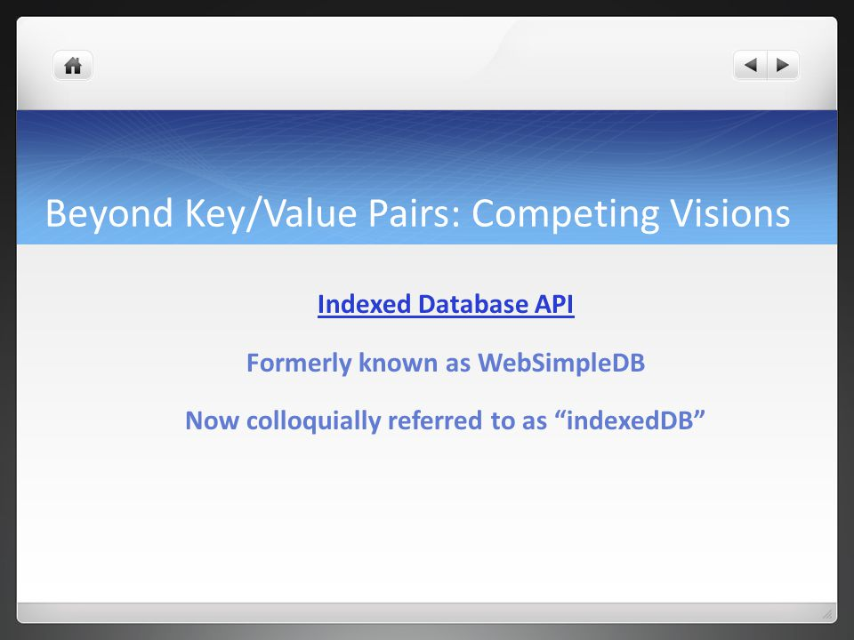 Beyond Key/Value Pairs: Competing Visions Indexed Database API Formerly known as WebSimpleDB Now colloquially referred to as indexedDB