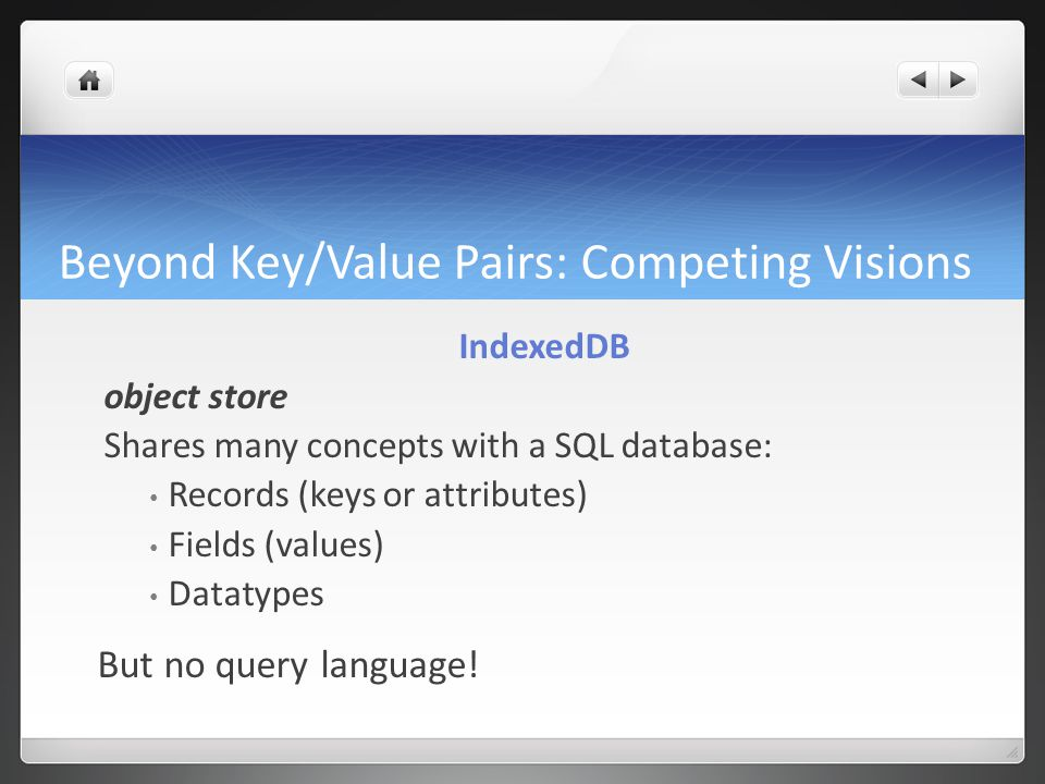 Beyond Key/Value Pairs: Competing Visions IndexedDB object store Shares many concepts with a SQL database: Records (keys or attributes) Fields (values) Datatypes But no query language!