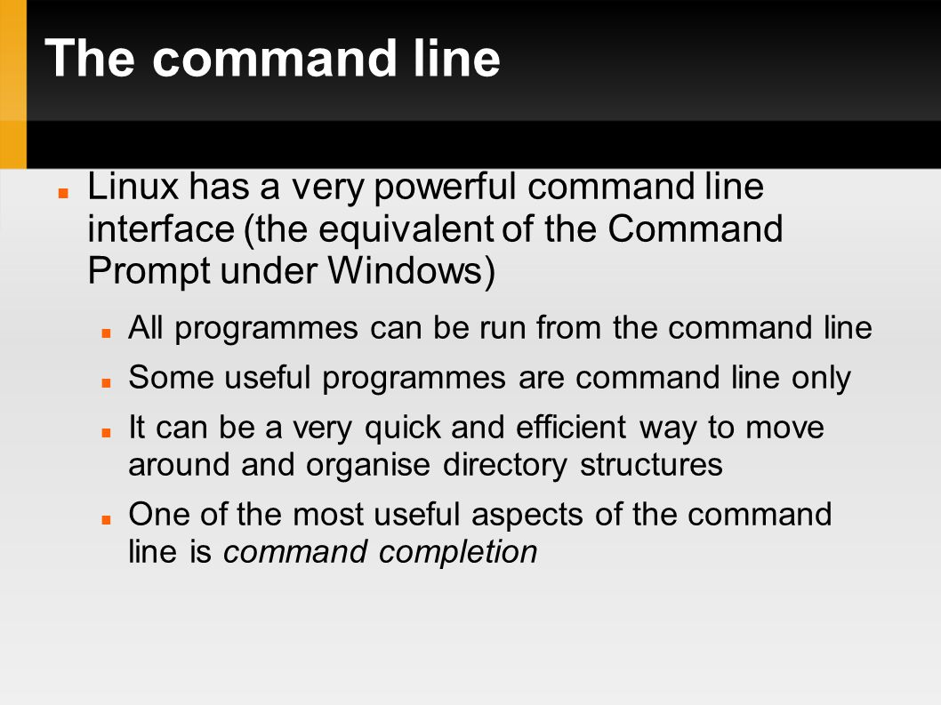 The command line Linux has a very powerful command line interface (the equivalent of the Command Prompt under Windows)‏ All programmes can be run from the command line Some useful programmes are command line only It can be a very quick and efficient way to move around and organise directory structures One of the most useful aspects of the command line is command completion