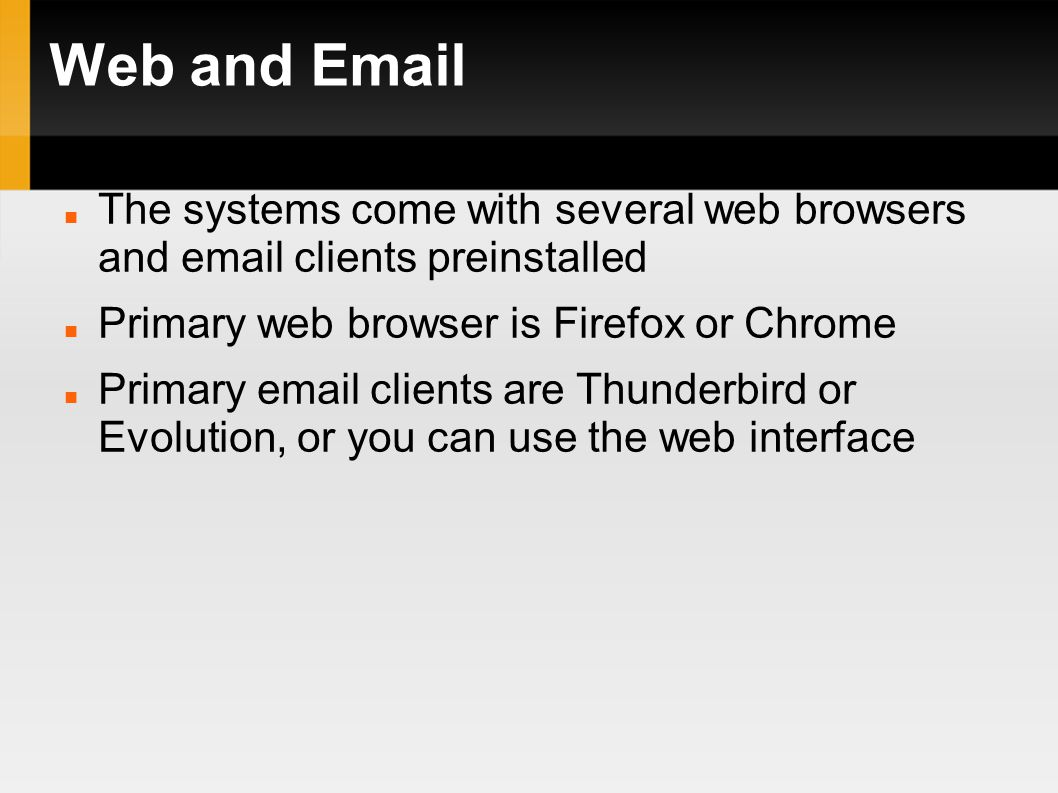 Web and Email The systems come with several web browsers and email clients preinstalled Primary web browser is Firefox or Chrome Primary email clients are Thunderbird or Evolution, or you can use the web interface