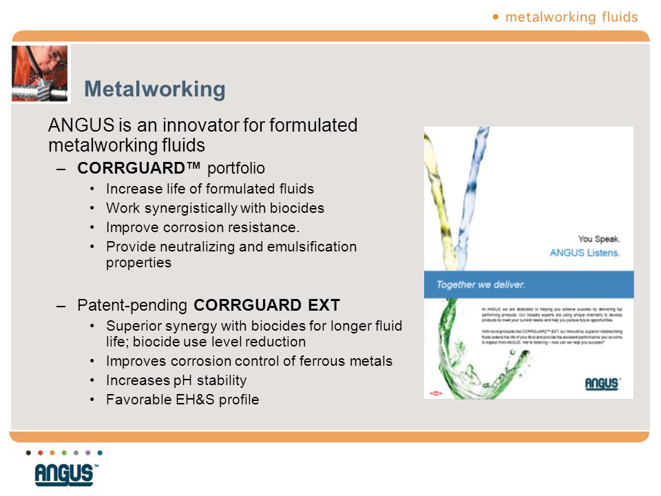 Metalworking ANGUS is an innovator for formulated metalworking fluids –CORRGUARD™ portfolio Increase life of formulated fluids Work synergistically wi