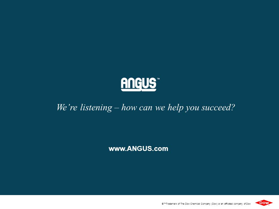 ®™Trademark of The Dow Chemical Company (Dow) or an affiliated company of Dow www.ANGUS.com We're listening – how can we help you succeed?