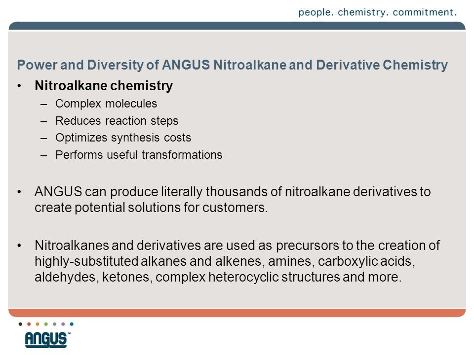 Power and Diversity of ANGUS Nitroalkane and Derivative Chemistry ANGUS produces four basic nitroalkanes and derivatives –Nitromethane –Nitroethane –1-nitropropane –2-nitropropane –Derivatives (nitro alcohols, amino alcohols, oxazolines, oxazolidines and hydroxylamines) General Benefits Achieved –Neutralization (acidic ingredients, impurities) –Alkaline pH development –pH buffering –Dispersancy –Moisture scavenging –Formaldehyde scavenging –Wetting and moisture displacement –Emulsification (oil/water; water/oil) –Corrosion inhibition