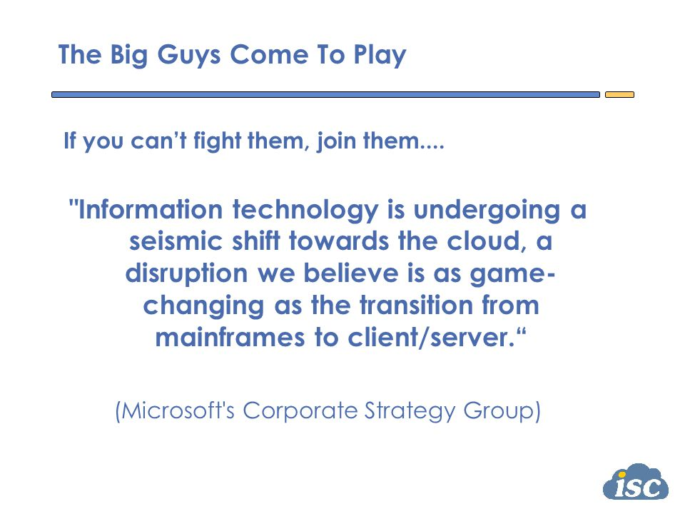 Information technology is undergoing a seismic shift towards the cloud, a disruption we believe is as game- changing as the transition from mainframes to client/server. (Microsoft s Corporate Strategy Group) If you can't fight them, join them....