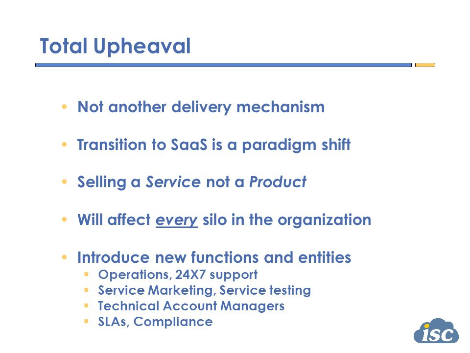 Total Upheaval Not another delivery mechanism Transition to SaaS is a paradigm shift Selling a Service not a Product Will affect every silo in the organization Introduce new functions and entities  Operations, 24X7 support  Service Marketing, Service testing  Technical Account Managers  SLAs, Compliance