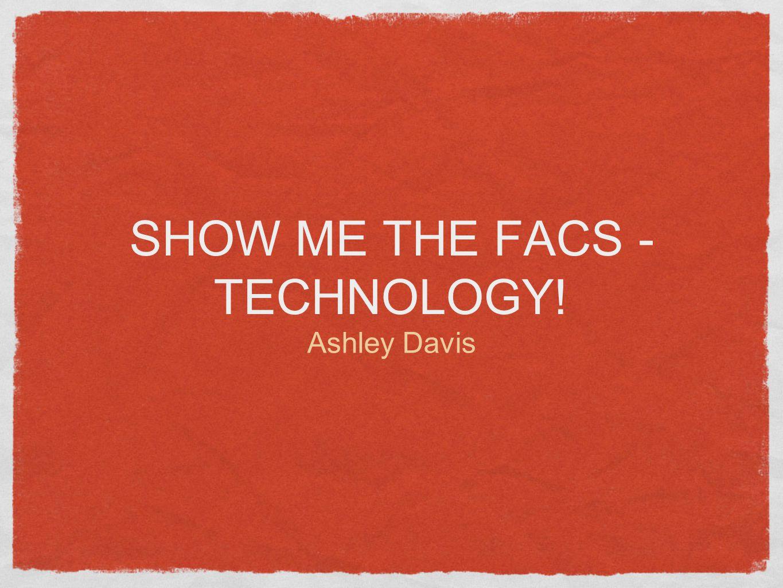 SHOW ME THE FACS - TECHNOLOGY! Ashley Davis