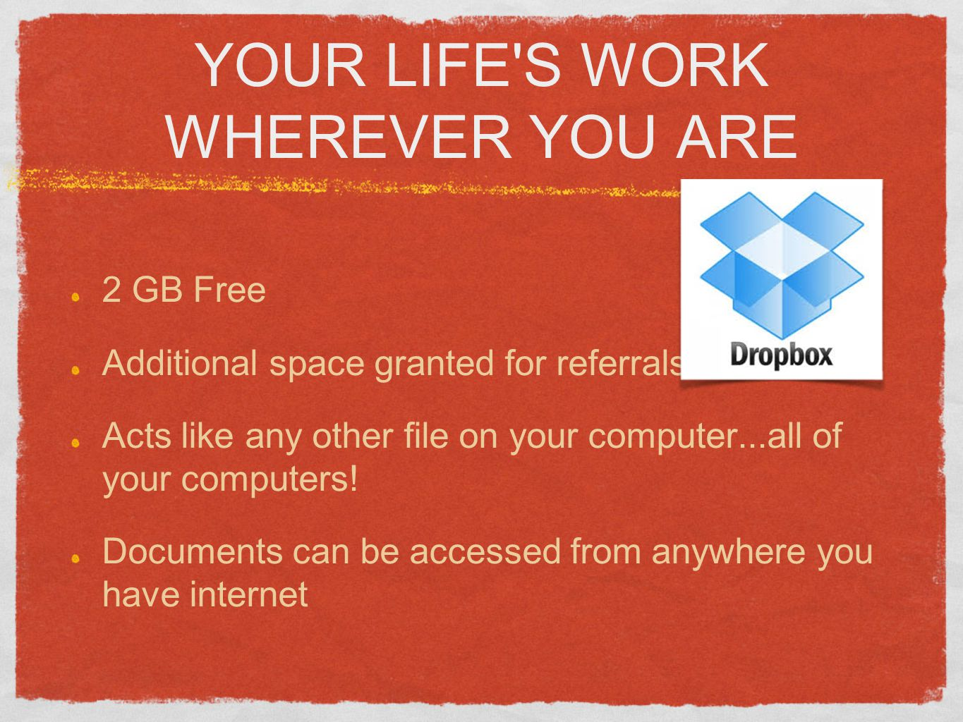 YOUR LIFE S WORK WHEREVER YOU ARE 2 GB Free Additional space granted for referrals Acts like any other file on your computer...all of your computers.
