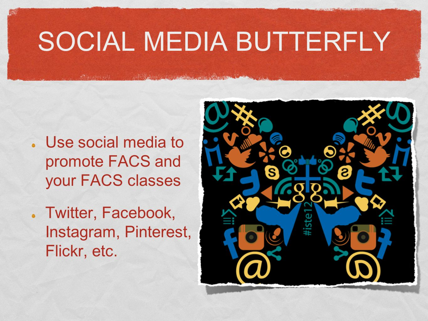 SOCIAL MEDIA BUTTERFLY Use social media to promote FACS and your FACS classes Twitter, Facebook, Instagram, Pinterest, Flickr, etc.