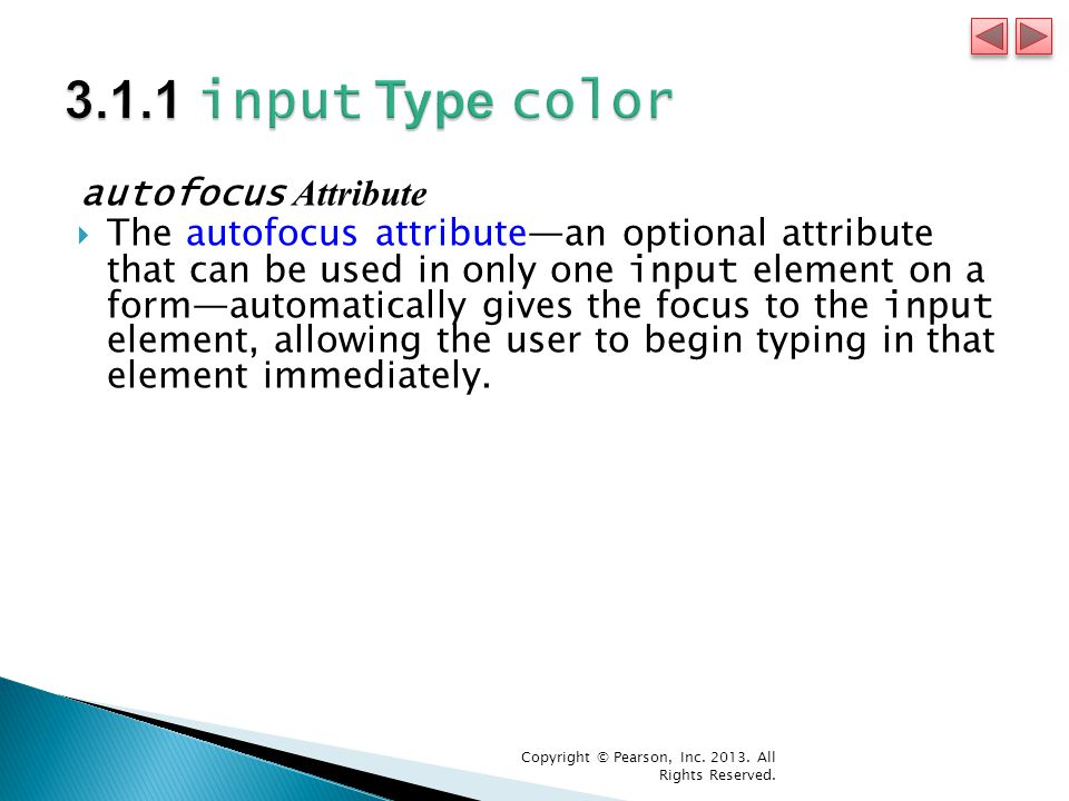 autofocus Attribute  The autofocus attribute—an optional attribute that can be used in only one input element on a form—automatically gives the focus to the input element, allowing the user to begin typing in that element immediately.