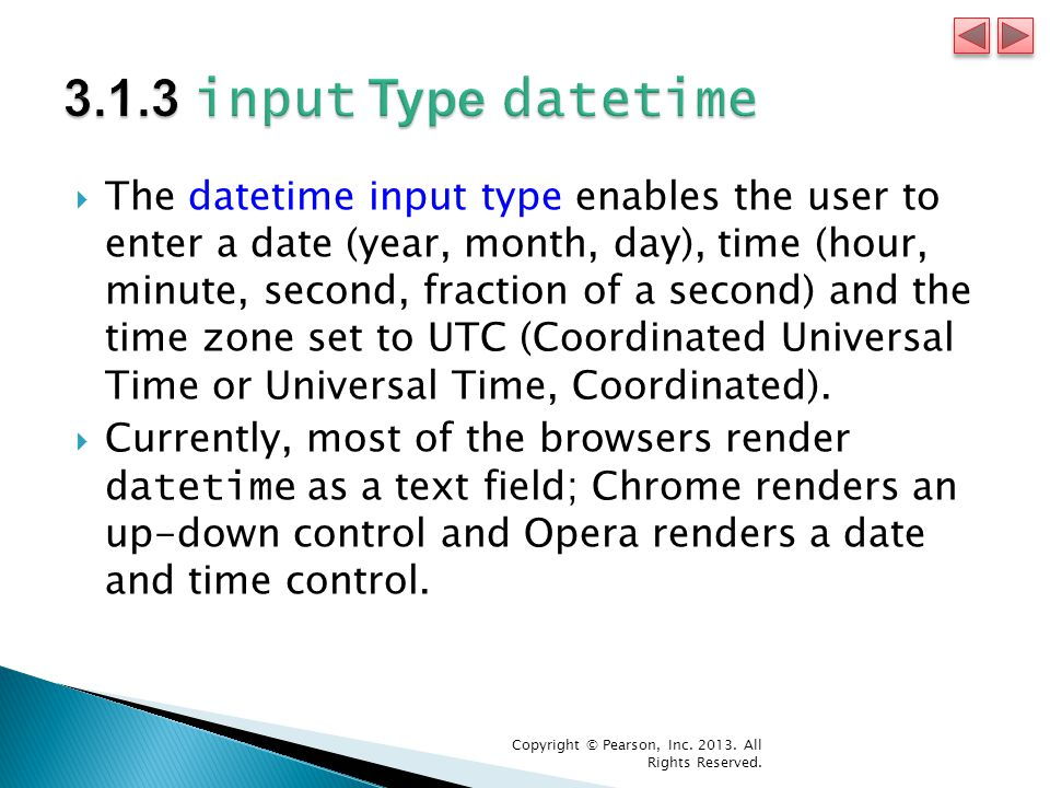  The datetime input type enables the user to enter a date (year, month, day), time (hour, minute, second, fraction of a second) and the time zone set to UTC (Coordinated Universal Time or Universal Time, Coordinated).