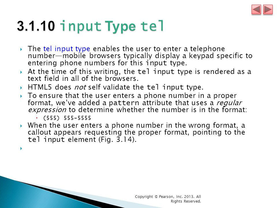  The tel input type enables the user to enter a telephone number—mobile browsers typically display a keypad specific to entering phone numbers for this input type.