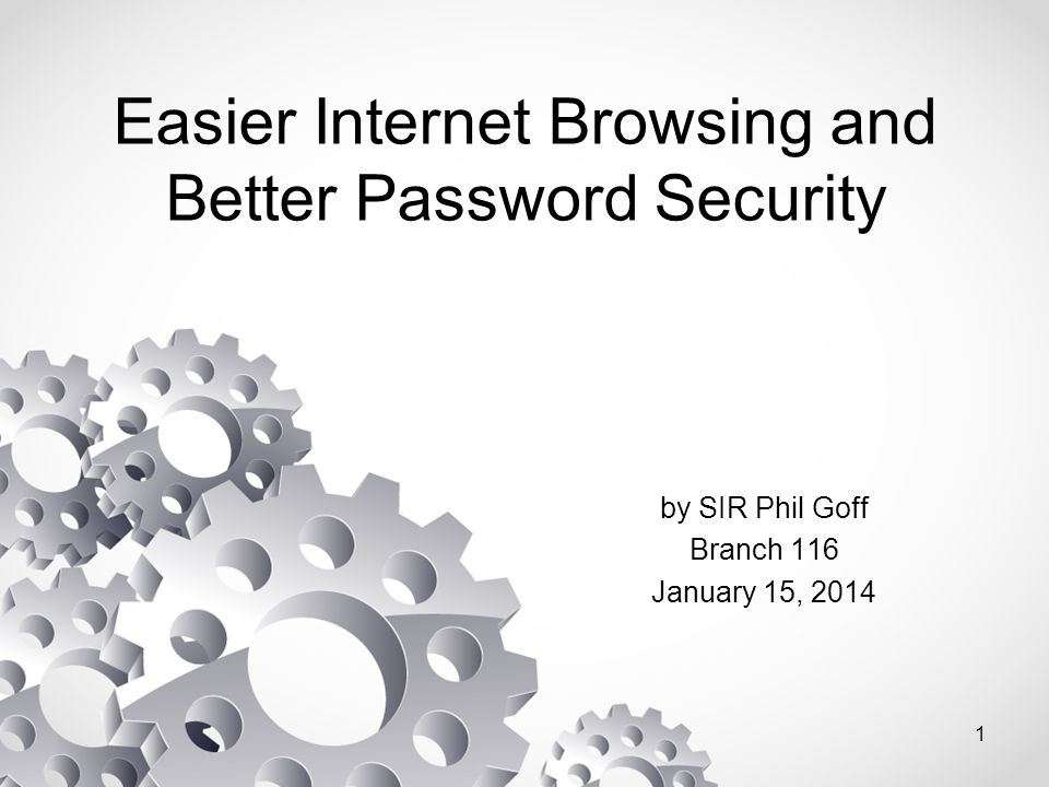 Easier Internet Browsing and Better Password Security by SIR Phil Goff Branch 116 January 15, 2014 1