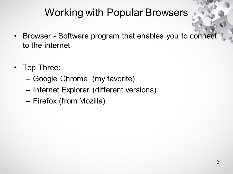 Working with Popular Browsers Browser - Software program that enables you to connect to the internet Top Three: –Google Chrome (my favorite) –Internet Explorer (different versions) –Firefox (from Mozilla) 2