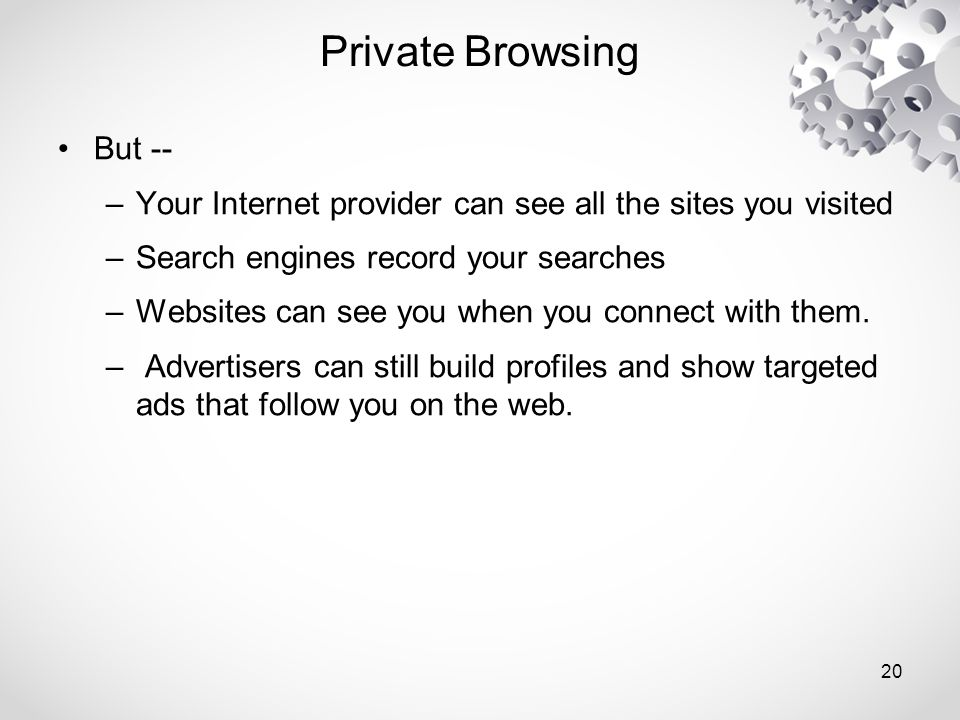 Private Browsing But -- –Your Internet provider can see all the sites you visited –Search engines record your searches –Websites can see you when you connect with them.