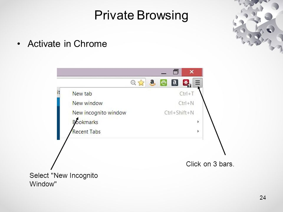 Private Browsing Activate in Chrome Click on 3 bars. Select New Incognito Window 24