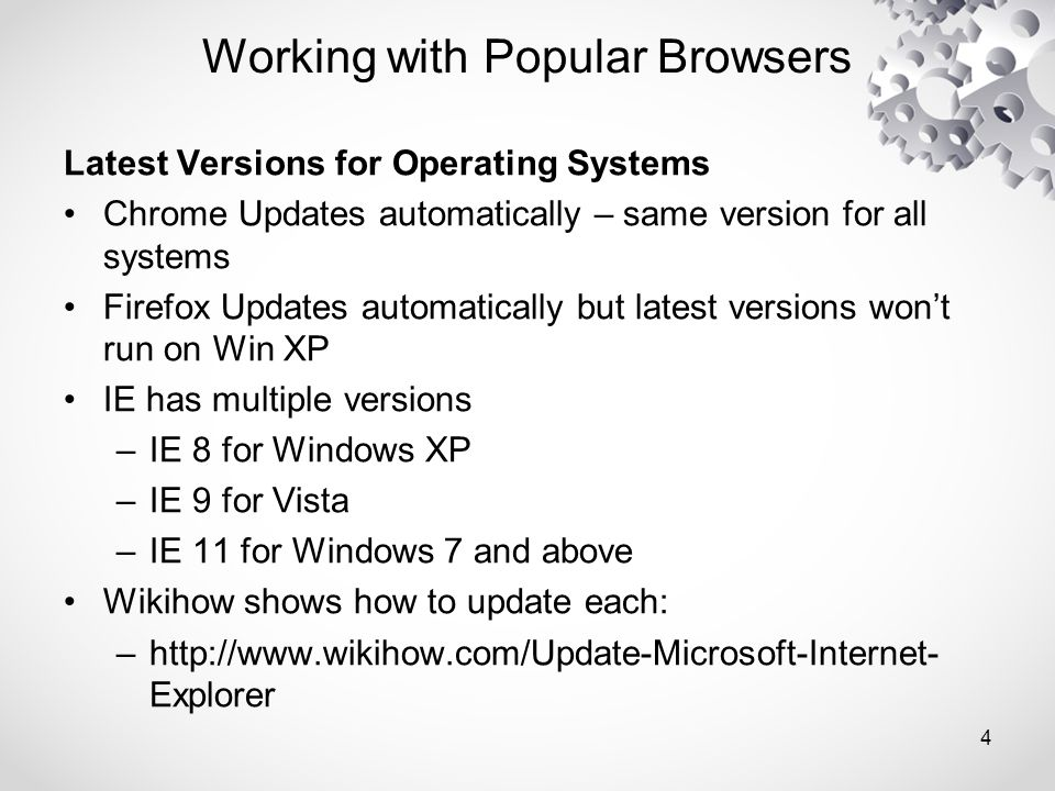 Latest Versions for Operating Systems Chrome Updates automatically – same version for all systems Firefox Updates automatically but latest versions won't run on Win XP IE has multiple versions –IE 8 for Windows XP –IE 9 for Vista –IE 11 for Windows 7 and above Wikihow shows how to update each: –http://www.wikihow.com/Update-Microsoft-Internet- Explorer Working with Popular Browsers 4