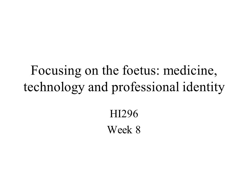 Focusing on the foetus: medicine, technology and professional identity HI296 Week 8