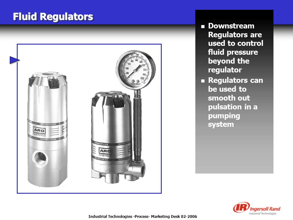 Industrial Technologies -Process- Marketing Desk 02-2006 Fluid Regulators n Downstream Regulators are used to control fluid pressure beyond the regulator n Regulators can be used to smooth out pulsation in a pumping system