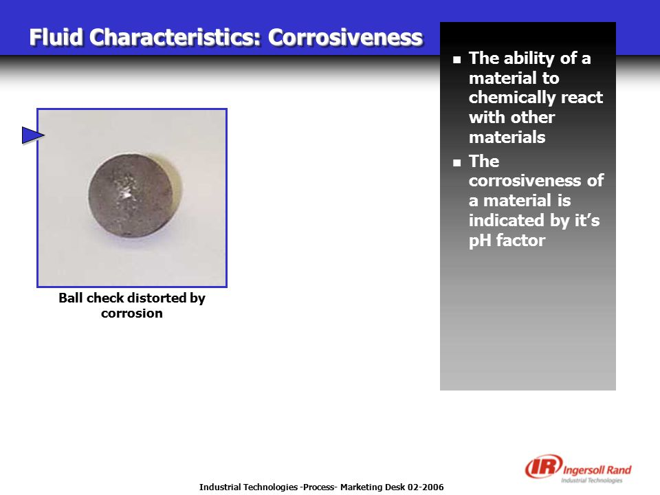 Industrial Technologies -Process- Marketing Desk 02-2006 Fluid Characteristics: Corrosiveness Ball check distorted by corrosion n The ability of a material to chemically react with other materials n The corrosiveness of a material is indicated by it's pH factor