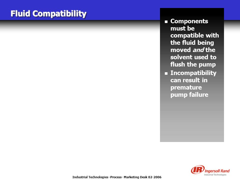 Industrial Technologies -Process- Marketing Desk 02-2006 Fluid Compatibility n Components must be compatible with the fluid being moved and the solvent used to flush the pump n Incompatibility can result in premature pump failure