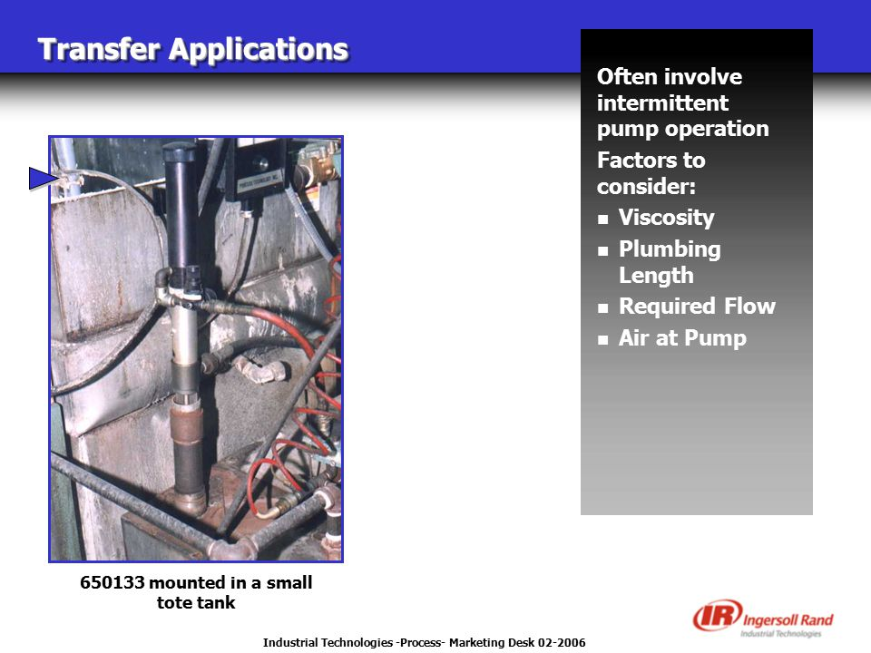 Industrial Technologies -Process- Marketing Desk 02-2006 Transfer Applications Often involve intermittent pump operation Factors to consider: n Viscosity n Plumbing Length n Required Flow n Air at Pump 650133 mounted in a small tote tank