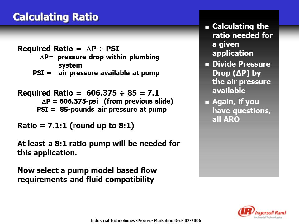 Industrial Technologies -Process- Marketing Desk 02-2006 Calculating Ratio n Calculating the ratio needed for a given application n Divide Pressure Drop (ΔP) by the air pressure available n Again, if you have questions, all ARO Required Ratio =  P ÷ PSI  P= pressure drop within plumbing system PSI =air pressure available at pump Required Ratio =  606.375 ÷ 85 = 7.1  P = 606.375-psi (from previous slide) PSI = 85-pounds air pressure at pump Ratio = 7.1:1 (round up to 8:1) At least a 8:1 ratio pump will be needed for this application.
